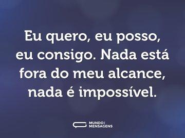 Eu quero, eu posso, eu consigo. Nada está fora do meu alcance, nada é impossível.