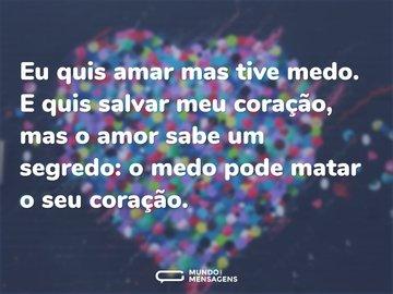 Eu quis amar mas tive medo. E quis salvar meu coração, mas o amor sabe um segredo: o medo pode matar o seu coração.