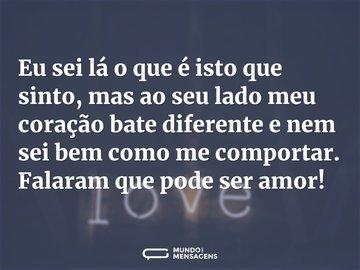 Eu sei lá o que é isto que sinto, mas ao seu lado meu coração bate diferente e nem sei bem como me comportar. Falaram que pode ser amor!