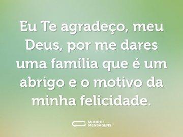Eu Te agradeço, meu Deus, por me dares uma família que é um abrigo e o motivo da minha felicidade.