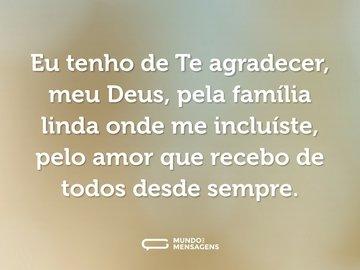 Eu tenho de Te agradecer, meu Deus, pela família linda onde me incluíste, pelo amor que recebo de todos desde sempre.