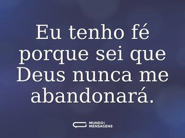 Eu tenho fé porque sei que Deus nunca me abandonará.