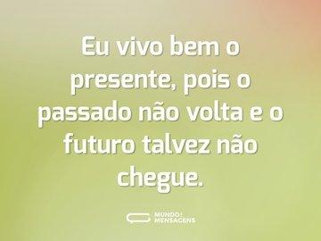 Eu vivo bem o presente, pois o passado não volta e o futuro talvez não chegue.