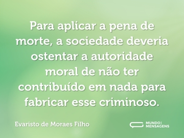 Para aplicar a pena de morte, a sociedade deveria ostentar a autoridade moral de não ter contribuído em nada para fabricar esse criminoso.