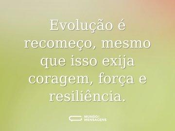 Evolução é recomeço, mesmo que isso exija coragem, força e resiliência.