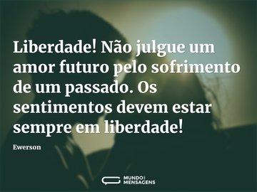 Liberdade! Não julgue um amor futuro pelo sofrimento de um passado. Os sentimentos devem estar sempre em liberdade!