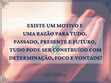 Existe um motivo e uma razão para tudo. Passado, presente e futuro, tudo pode ser construído com determinação, foco e vontade!