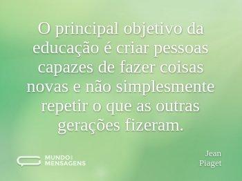 O principal objetivo da educação é criar pessoas capazes de fazer coisas novas e não simplesmente repetir o que as outras gerações fizeram.