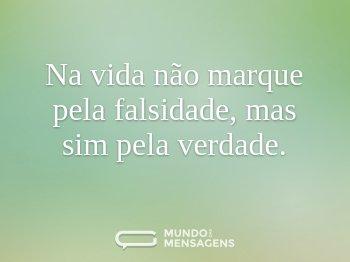 Na vida não marque pela falsidade, mas sim pela verdade.