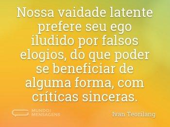 Nossa vaidade latente prefere seu ego iludido por falsos elogios, do que poder se beneficiar de alguma forma, com críticas sinceras.