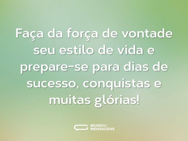 Faça da força de vontade seu estilo de vida e prepare-se para dias de sucesso, conquistas e muitas glórias!