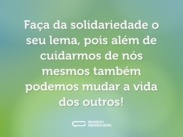 Faça da solidariedade o seu lema, pois além de cuidarmos de nós mesmos também podemos mudar a vida dos outros!