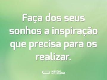 Faça dos seus sonhos a inspiração que precisa para os realizar.