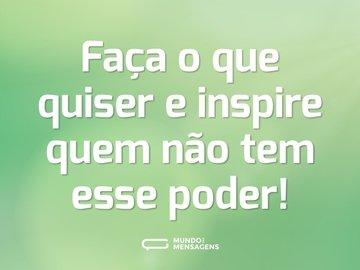 Faça o que quiser e inspire quem não tem esse poder!