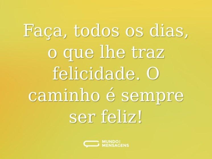 Faça, todos os dias, o que lhe traz felicidade. O caminho é sempre ser feliz!