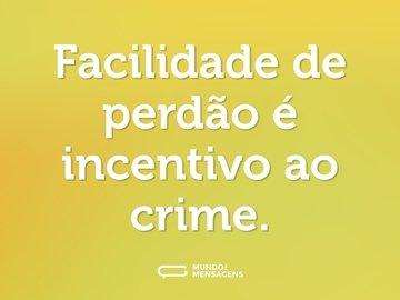 Facilidade de perdão é incentivo ao crime.