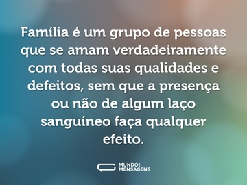 Família é um grupo de pessoas que se amam verdadeiramente com todas suas qualidades e defeitos, sem que a presença ou não de algum laço sanguíneo faça qualquer efeito.