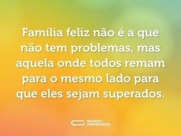 Família feliz não é a que não tem problemas, mas aquela onde todos remam para o mesmo lado para que eles sejam superados.