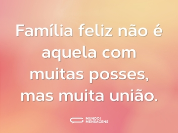 Família feliz não é aquela com muitas posses, mas muita união.