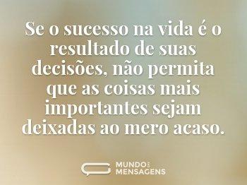 Se o sucesso na vida é o resultado de suas decisões, não permita que as coisas mais importantes sejam deixadas ao mero acaso.
