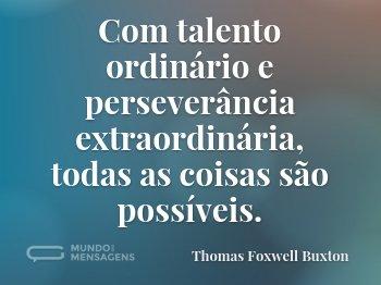 Com talento ordinário e perseverância extraordinária, todas as coisas são possíveis.