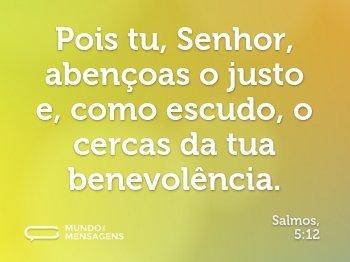 Pois tu, Senhor, abençoas o justo e, como escudo, o cercas da tua benevolência.