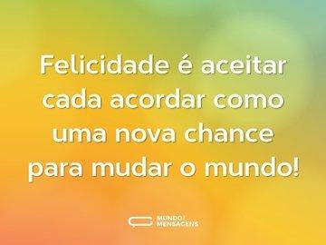 Felicidade é aceitar cada acordar como uma nova chance para mudar o mundo!