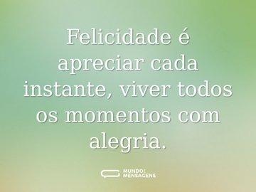 Felicidade é apreciar cada instante, viver todos os momentos com alegria.