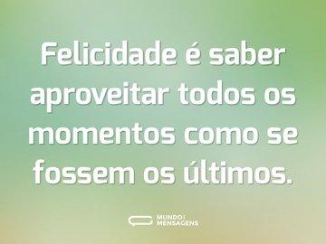 Felicidade é saber aproveitar todos os momentos como se fossem os últimos.