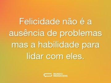 Felicidade não é a ausência de problemas mas a habilidade para lidar com eles.