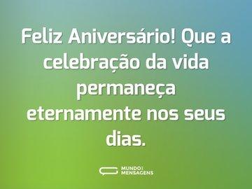 Feliz Aniversário! Que a celebração da vida permaneça eternamente nos seus dias.