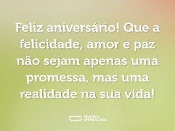 Feliz aniversário! Que a felicidade, amor e paz não sejam apenas uma promessa, mas uma realidade na sua vida!