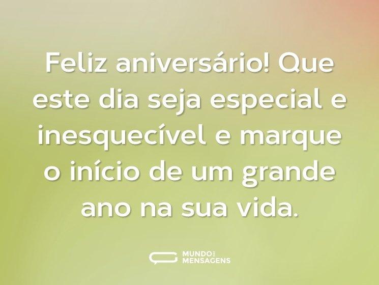 Feliz aniversário! Que este dia seja especial e inesquecível e marque o início de um grande ano na sua vida.