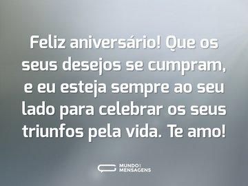 Feliz aniversário! Que os seus desejos se cumpram, e eu esteja sempre ao seu lado para celebrar os seus triunfos pela vida. Te amo!