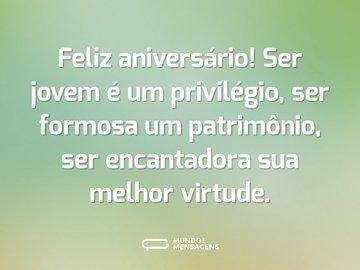 Feliz aniversário! Ser jovem é um privilégio, ser formosa um patrimônio, ser encantadora sua melhor virtude.