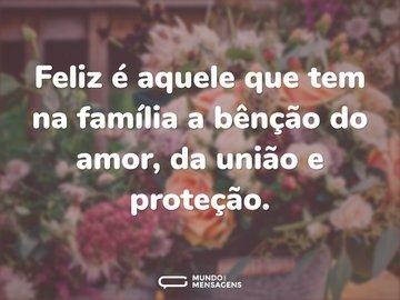 Feliz é aquele que tem na família a bênção do amor, da união e proteção.