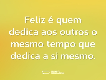 Feliz é quem dedica aos outros o mesmo tempo que dedica a si mesmo.