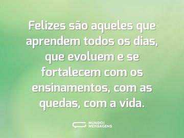 Felizes são aqueles que aprendem todos os dias, que evoluem e se fortalecem com os ensinamentos, com as quedas, com a vida.