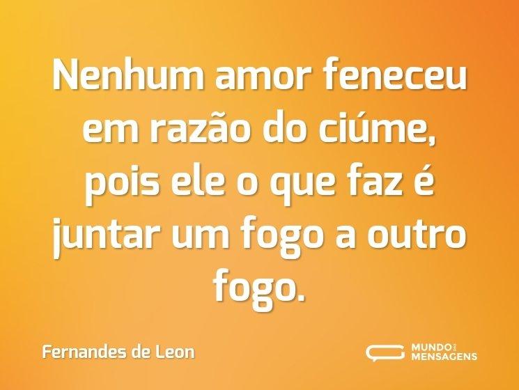 Nenhum amor feneceu em razão do ciúme, pois ele o que faz é juntar um fogo a outro fogo.