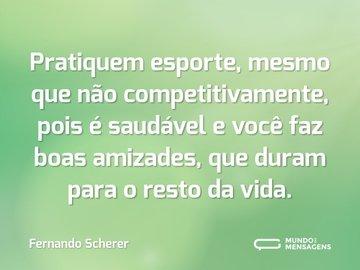 Pratiquem esporte, mesmo que não competitivamente, pois é saudável e você faz boas amizades, que duram para o resto da vida.