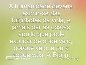 A humanidade deveria eximir-se das futilidades da vida, e jamais dar as costas àquilo que pode explicar de onde veio, porque veio, e para aonde vais. A Bíblia.