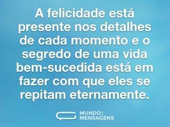 A felicidade está presente nos detalhes de cada momento e o segredo de uma vida bem-sucedida está em fazer com que eles se repitam eternamente.