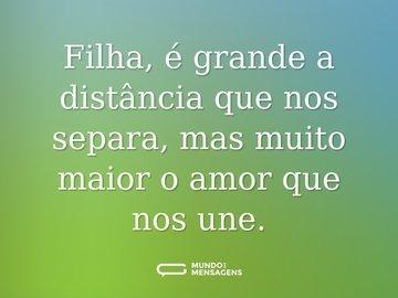 Filha, é grande a distância que nos separa, mas muito maior o amor que nos une.