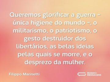 Queremos glorificar a guerra - única higiene do mundo -, o militarismo, o patriotismo, o gesto destruidor dos libertários, as belas ideias pelas quais se morre, e o desprezo da mulher.