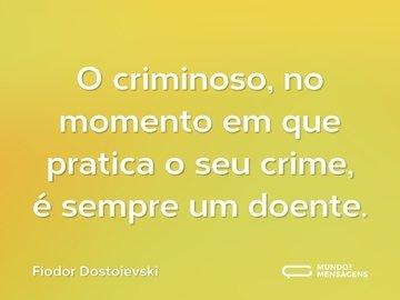 O criminoso, no momento em que pratica o seu crime, é sempre um doente.