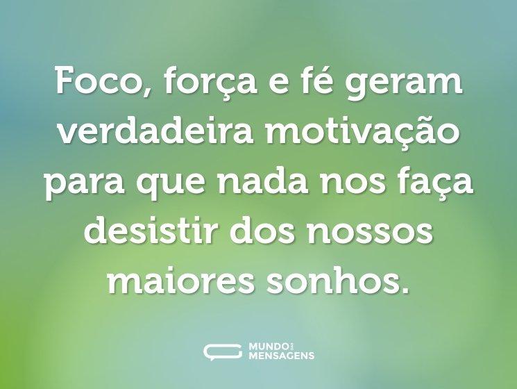 Foco, força e fé geram verdadeira motivação para que nada nos faça desistir dos nossos maiores sonhos.