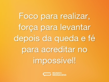 Foco para realizar, força para levantar depois da queda e fé para acreditar no impossível!