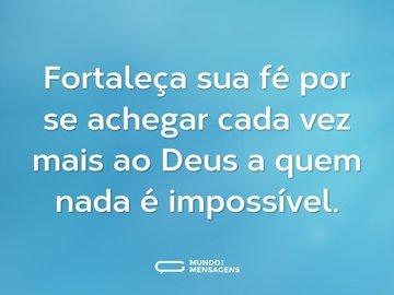 Fortaleça sua fé por se achegar cada vez mais ao Deus a quem nada é impossível.