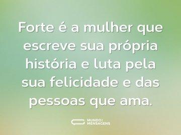 Forte é a mulher que escreve sua própria história e luta pela sua felicidade e das pessoas que ama.