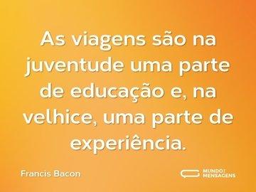 As viagens são na juventude uma parte de educação e, na velhice, uma parte de experiência.